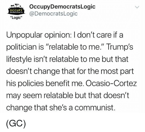 """A Communist: OccupyDemocratsLogic  @DemocratsLogic  OCCUPY  DEMOCRATS  """"Logic""""  Unpopular opinion: I don't care if a  politician is """"relatable to me."""" Trump's  lifestyle isn't relatable to me but that  doesn't change that for the most part  his policies benefit me. Ocasio-Cortez  may seem relatable but that doesn't  change that she's a communist. (GC)"""