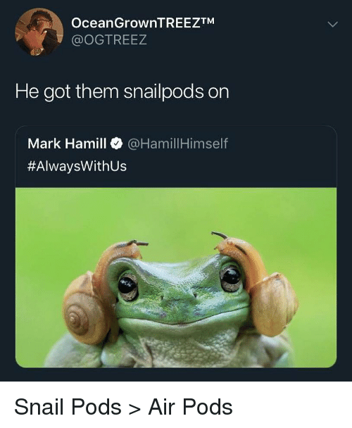 Mark Hamill: OceanGrownTREEZTM  @OGTREEZ  He got them snailpods on  Mark Hamill @HamillHimself  #AlwaysWith US Snail Pods > Air Pods