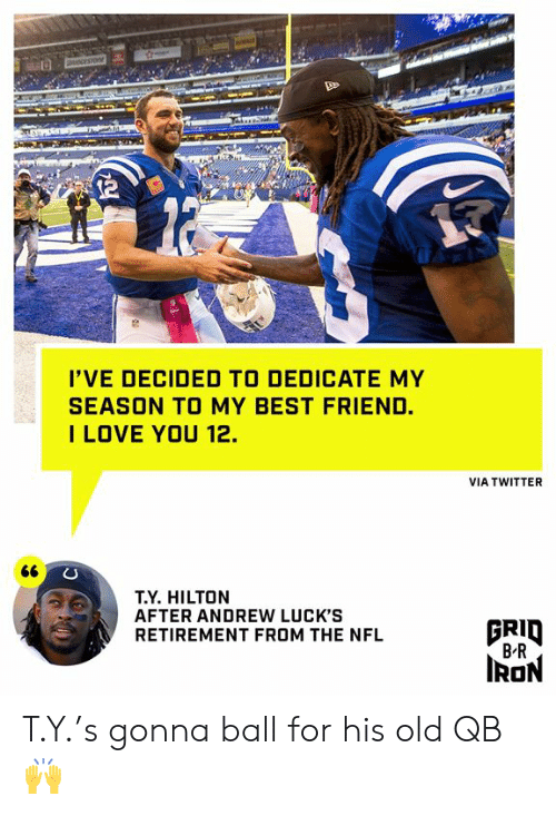 Hilton: OCESTO  I'VE DECIDED TO DEDICATE MY  SEASON TO MY BEST FRIEND.  ILOVE YOU 12.  VIA TWITTER  66  T.Y. HILTON  AFTER ANDREW LUCK'S  RETIREMENT FROM THE NFL  BRID  B R  IRON T.Y.'s gonna ball for his old QB 🙌