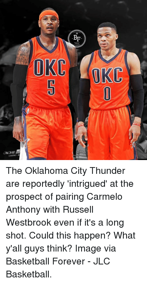 Russel Westbrook: OCHE The Oklahoma City Thunder are reportedly 'intrigued' at the prospect of pairing Carmelo Anthony with Russell Westbrook even if it's a long shot.   Could this happen? What y'all guys think?   Image via Basketball Forever  - JLC Basketball.