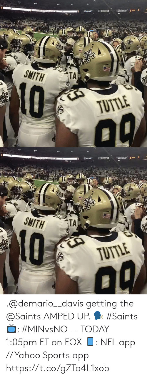 "davis: ""Ochsner 3  *PATRON SAINIS PARTNERS  Chevron  OAstate  SMITH  TA  TUTTLE   6PAIRON SATNIS PARENERS  ""Ochsner"" 3-  Chevron  Ostate  SMITH  TA  10  TUTTLE .@demario__davis getting the @Saints AMPED UP. 🗣 #Saints  📺: #MINvsNO -- TODAY 1:05pm ET on FOX 📱: NFL app // Yahoo Sports app https://t.co/gZTa4L1xob"