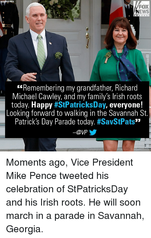 "Irish, Memes, and News: OCIATED PRESS  FOX  NEWS  hannel  Remembering my grandfather, Richard  Michael Cawley, and my family's lrish roots  today. Happy #StPatricksDay, everyone!  Looking forward to walking in the Savannah St.  Patrick's Day Parade today. #SavStPats""  一@ypy Moments ago, Vice President Mike Pence tweeted his celebration of StPatricksDay and his Irish roots. He will soon march in a parade in Savannah, Georgia."