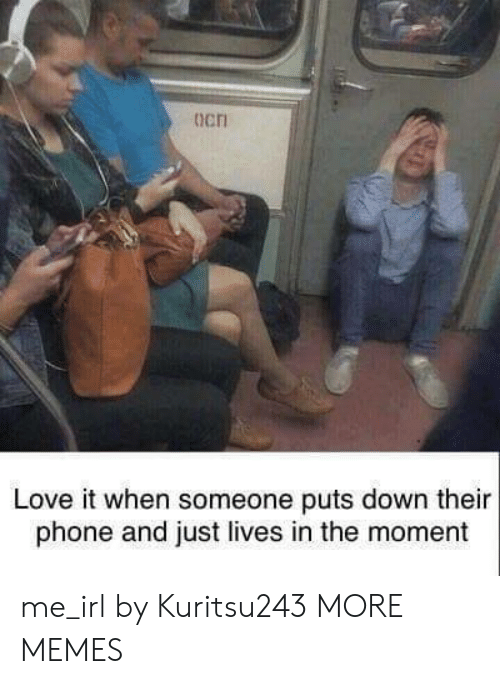 Dank, Love, and Memes: ocri  Love it when someone puts down their  phone and just lives in the moment me_irl by Kuritsu243 MORE MEMES