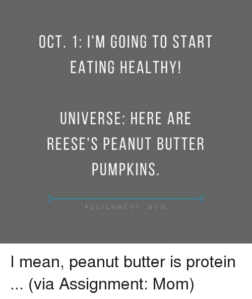 Reese's: OCT. 1: I'M GOING TO START  EATING HEALTHY!  UNIVERSE: HERE ARE  REESE'S PEANUT BUTTER  PUMPKINS  ASSIGNMENT  M O M I mean, peanut butter is protein ...   (via Assignment: Mom)