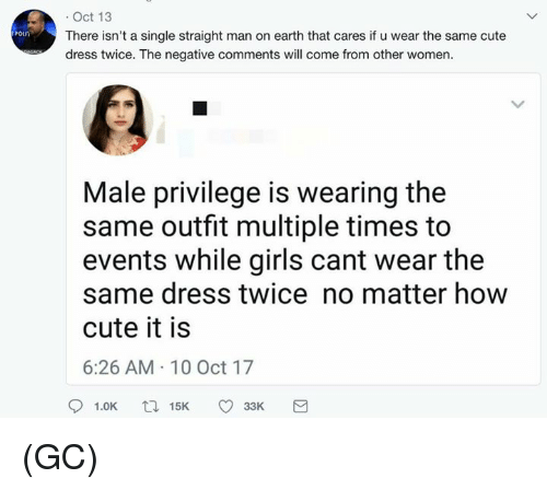 10 Oct: . Oct 13  There isn't a single straight man on earth that cares if u wear the same cute  dress twice. The negative comments will come from other women  Male privilege is wearing the  same outfit multiple times to  events while girls cant wear the  same dress twice no matter how  cute it is  6:26 AM 10 Oct 17 (GC)
