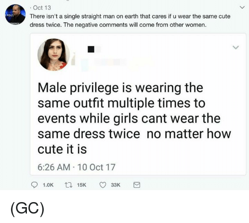 10 Oct: . Oct 13  There isn't a single straight man on earth that cares if u wear the same cute  dress twice. The negative comments will come from other women.  Poun  Male privilege is wearing the  same outfit multiple times to  events while girls cant wear the  same dress twice no matter how  cute it is  6:26 AM 10 Oct 17  91.0K  15K  33K (GC)