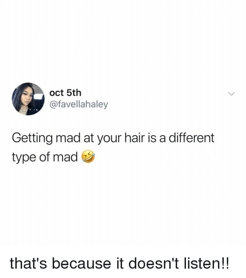Hair, Relatable, and Mad: oct 5th  @favellahaley  Getting mad at your hair is a different  type of mad that's because it doesn't listen!!