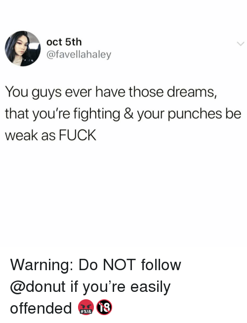 Funny, Fuck, and Dreams: oct 5th  @favellahaley  You guys ever have those dreams,  that you're fighting & your punches be  weak as FUCK Warning: Do NOT follow @donut if you're easily offended 🤬🔞