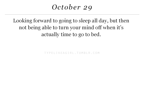 Time, Mind, and Sleep: October 29  Looking forward to going to sleep all day, but then  not being able to turn your mind off when it's  actually time to go to bed  MB