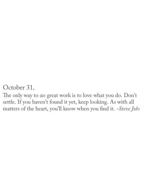 Great Work: October 31,  The only way to do great work is to love what you do. Don't  settle. If you haven't found it yet, keep looking. As with all  matters of the heart, you'll know when you find it. -Steve Jobs