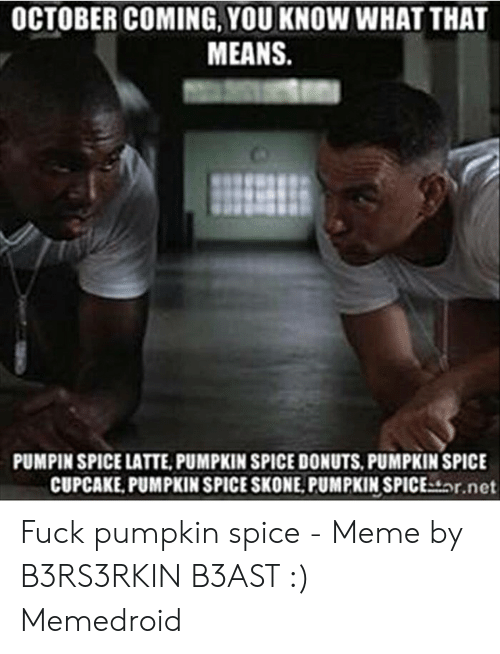 Pumpkin Spice Meme: OCTOBER COMING, YOU KNOW WHAT THAT  MEANS.  PUMPIN SPICE LATTE,PUMPKIN SPICE DONUTS, PUMPKIN SPICE  CUPCAKE, PUMPKIN SPICE SKONE. PUMPKIN SPICEstor.net Fuck pumpkin spice - Meme by B3RS3RKIN B3AST :) Memedroid