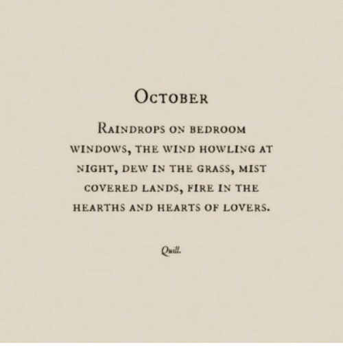 mist: OcTOBER  RAINDROPS ON BEDROOM  WINDOWS, THE WIND HOWLING AT  NIGHT, DEW IN THE GRASS, MIST  COVERED LANDs, FIRE IN THE  HEARTHS AND HEARTS OF LOVERS  Quill