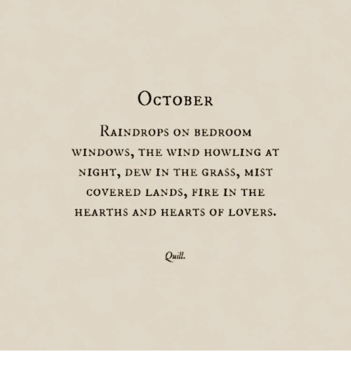 mist: OcTOBER  RAİNDROPS ON BEDROOM  WINDOWS, THE WIND HOWLING AT  NIGHT, DEW IN THE GRASS, MIST  COVERED LANDS, FIRE IN THE  HEARTHS AND HEARTS OF LOVERS.  Quill