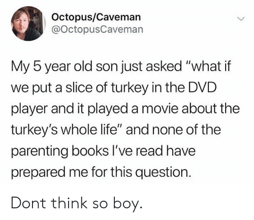"Octopus: Octopus/Caveman  @OctopusCaveman  My 5 year old son just asked ""what if  we put a slice of turkey in the DVD  player and it played a movie about the  turkey's whole life"" and none of the  parenting books lI've read have  prepared me for this question Dont think so boy."
