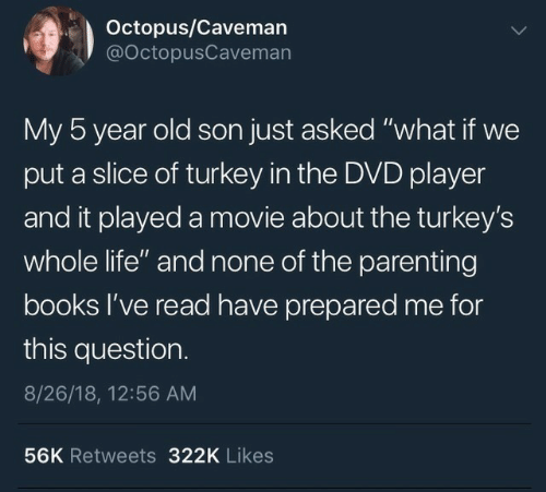 "Slice: Octopus/Caveman  @OctopusCaveman  My 5 year old son just asked ""what if we  put a slice of turkey in the DVD player  and it played a movie about the turkey's  whole life"" and none of the parenting  books l've read have prepared me for  this question.  8/26/18, 12:56 AM  56K Retweets 322K Likes"