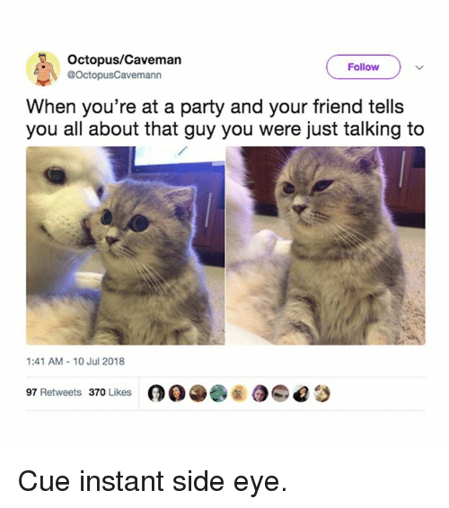 Memes, Party, and Octopus: Octopus/Caveman  @OctopusCavemann  Follow  When you're at a party and your friend tells  you all about that guy you were just talking to  1:41 AM- 10 Jul 2018  97 Retweets 370 Likese Cue instant side eye.