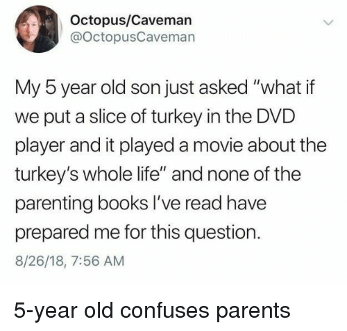 "Books, Life, and Parents: Octopus/Caveman  @OctopusCavemarn  My 5 year old son just asked ""what if  we put a slice of turkey in the DVD  player and it played a movie about the  turkey's whole life"" and none of the  parenting books I've read have  prepared me for this question.  8/26/18, 7:56 AM 5-year old confuses parents"