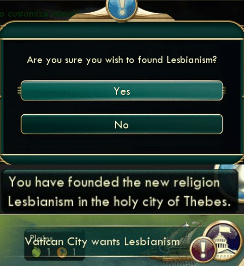 Vatican: oCustomize ndim  Are you sure you wish to found Lesbianism?  Yes  No   You have founded the new religion  Lesbianism in the holy city of Thebes.   Vatican City wants Lesbianism