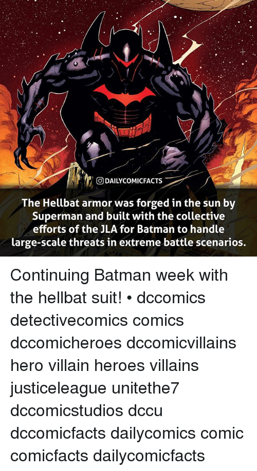Scaling: ODAILYCOMIC  FACTS  The Hellbat armor was forged in the sun by  Superman and built with the collective  efforts of the JLA for Batman to handle  large-scale threats in extreme battle scenarios. Continuing Batman week with the hellbat suit! • dccomics detectivecomics comics dccomicheroes dccomicvillains hero villain heroes villains justiceleague unitethe7 dccomicstudios dccu dccomicfacts dailycomics comic comicfacts dailycomicfacts