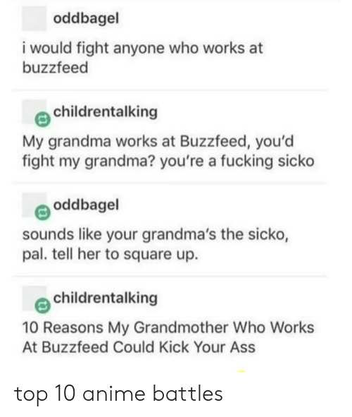 Kick Your Ass: oddbagel  i would fight anyone who works at  buzzfeed  childrentalking  My grandma works at Buzzfeed, you'd  fight my grandma? you're a fucking sicko  oddbagel  sounds like your grandma's the sicko,  pal. tell her to square up.  childrentalking  10 Reasons My Grandmother Who Works  At Buzzfeed Could Kick Your Ass top 10 anime battles