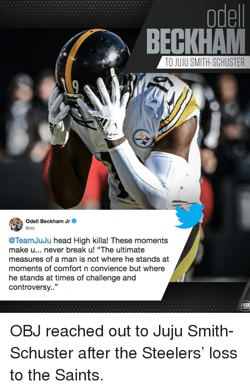 """Head, Memes, and Odell Beckham Jr.: odel  BECKHAM  TO JUJU SMITH-SCHUSTER  Odell Beckham Jr e  @obj  @TeamJuJu head High killa! These moments  make u... never break u! """"The ultimate  measures of a man is not where he stands at  moments of comfort n convience but where  he stands at times of challenge and  controversy..""""  PORTS OBJ reached out to Juju Smith-Schuster after the Steelers' loss to the Saints."""