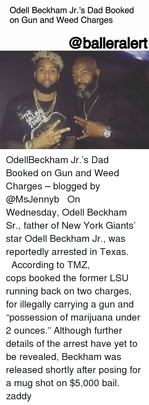 "lsu: Odell Beckham Jr.'s Dad Booked  on Gun and Weed Charges  @balleralert OdellBeckham Jr.'s Dad Booked on Gun and Weed Charges – blogged by @MsJennyb ⠀⠀⠀⠀⠀⠀⠀ ⠀⠀⠀⠀⠀⠀⠀ On Wednesday, Odell Beckham Sr., father of New York Giants' star Odell Beckham Jr., was reportedly arrested in Texas. ⠀⠀⠀⠀⠀⠀⠀ ⠀⠀⠀⠀⠀⠀⠀ According to TMZ, cops booked the former LSU running back on two charges, for illegally carrying a gun and ""possession of marijuana under 2 ounces."" Although further details of the arrest have yet to be revealed, Beckham was released shortly after posing for a mug shot on $5,000 bail. zaddy"