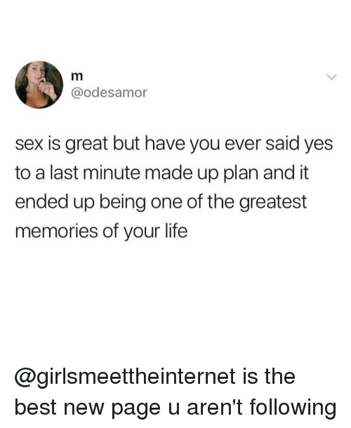 Life, Sex, and Best: @odesamor  sex is great but have you ever said yes  to a last minute made up plan and it  ended up being one of the greatest  memories of your life @girlsmeettheinternet is the best new page u aren't following