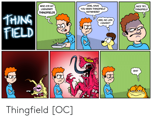 Nice, Who, and Thing: ODIE, HAVEL  WHO ATE MY  LASAGNE?!  THINGFIELD!!  YOU SEEN THINGFIELD  ANYWHERE?  NICE TRY,  THINGFIELD  THING  FIELD  GEE, NO JON  IHAVEN'T  SHIT Thingfield [OC]