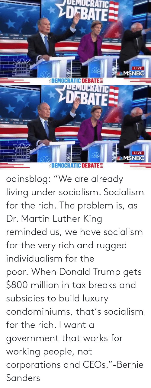 "Martin: odinsblog:    ""We are already living under socialism. Socialism for the rich. The problem is, as Dr. Martin Luther King reminded us, we have socialism for the very rich and rugged individualism for the poor. When Donald Trump gets $800 million in tax breaks and subsidies to build luxury condominiums, that's socialism for the rich. I want a government that works for working people, not corporations and CEOs.""-Bernie Sanders"