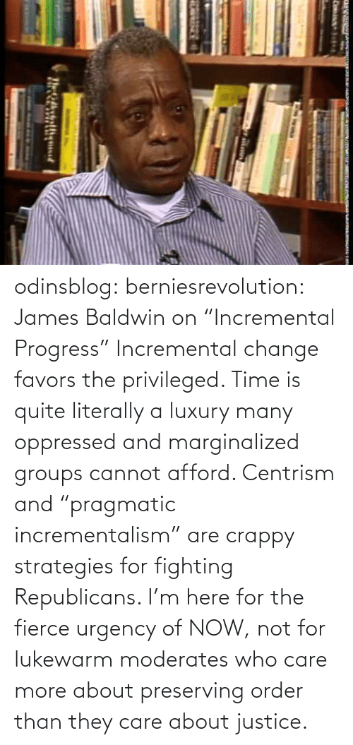 "james: odinsblog:  berniesrevolution:  James Baldwin on ""Incremental Progress""  Incremental change favors the privileged. Time is quite literally a luxury many oppressed and marginalized groups cannot afford. Centrism and ""pragmatic incrementalism"" are crappy strategies for fighting Republicans. I'm here for the fierce urgency of NOW, not for lukewarm moderates who care more about preserving order than they care about justice."