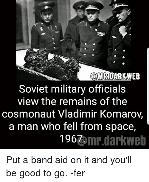 dark web: ODMR,DARK WEB  Soviet military officials  view the remains of the  cosmonaut Vladimir Komaroy,  a man who fell from space,  1967  omr.darkWeb Put a band aid on it and you'll be good to go. -fer