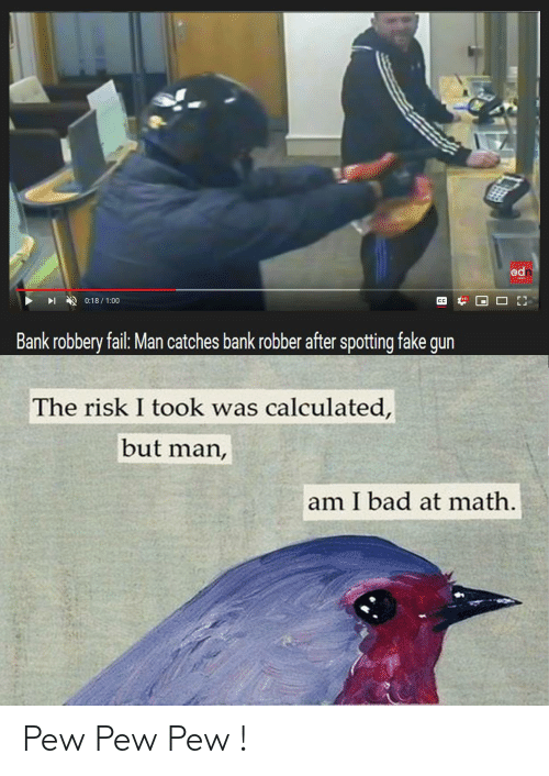 But Man Am I Bad At Math: odn  0:18/1:00  CC  Bank robbery fail: Man catches bank robber after spotting fake gun  The risk I took was calculated,  but man,  am I bad at math. Pew Pew Pew !