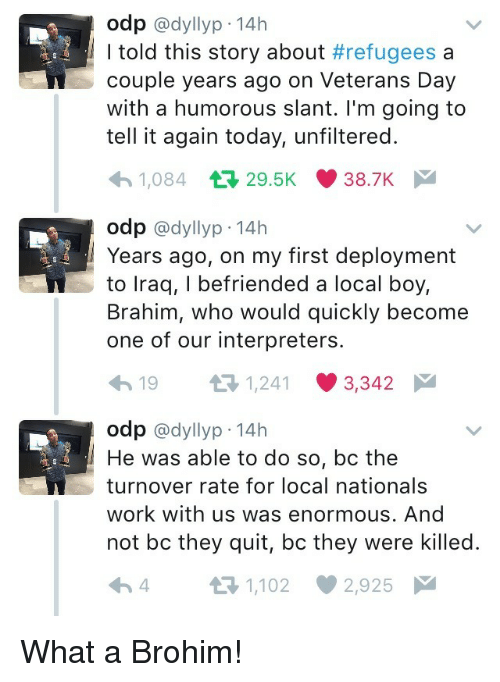 Deployment: odp @dyllyp-14h  I told this story about #refugees a  couple years ago on Veterans Day  with a humorous slant. I'm going to  tell it again today, unfiltered.  1,084 29.5K 38.7K  odp @dyllyp-14h  Years ago, on my first deployment  to lraq, I befriended a local boy,  Brahim, who would quickly become  one of our interpreters.  19 3 1241 3342  odp @dyllyp 14h  He was able to do so, bc the  turnover rate for local nationals  work with us was enormous. And  not bc they quit, bc they were killed.  4 t-1,102 2,925 What a Brohim!