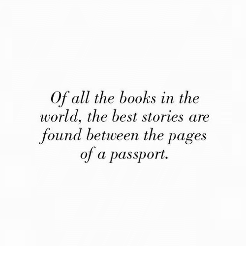 Passport: Of all the books in the  world, the best stories are  found between the pages  of a passport.