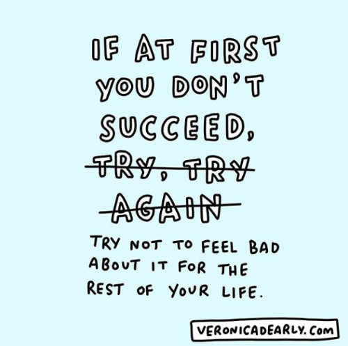 Bad, Life, and Rest: OF AT FORST  YOU DON' T  SUCCEED  TRy NOT To FEEL BAD  ABouT IT FOR THE  REST OF YouR LIFE  VERONICADEARLY. Com