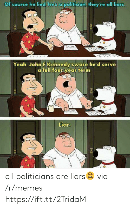 John F. Kennedy: Of course he lied, heis a politician they re all liars  Yeah. John F Kennedy swore he'd serve  a full four year term.  Liar  us all politicians are liars😩 via /r/memes https://ift.tt/2TridaM