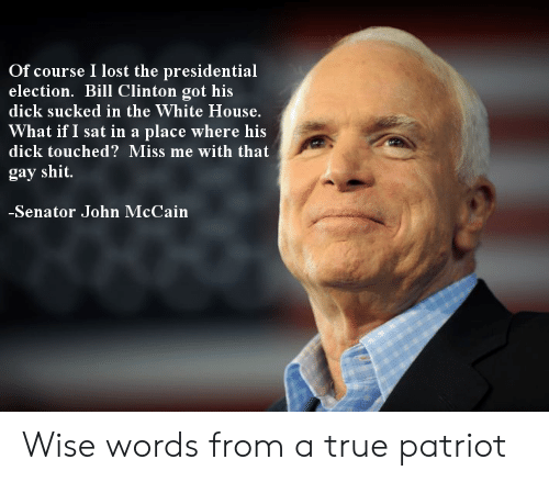 Presidential election: Of course I lost the presidential  election. Bill Clinton got his  dick sucked in the White House.  What if I sat in a place where his  dick touched? Miss me with that  gay shit  Senator John McCain Wise words from a true patriot
