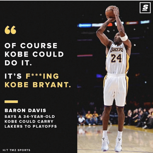 Kobe Bryant, Los Angeles Lakers, and Memes: OF COURSE  KOBE COULD  DO IT  IT'S F***ING  KOBE BRYANT  RS  24  BARON DAVIS  SAYS A 34-YEAR-OLD  KOBE COULD CARRY  LAKERS TO PLAYOFFS  HIT TMZ SPORTS