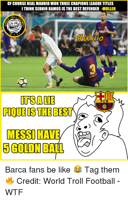 Mullered: OF COURSE REAL MADRID WON THREE CHAPIONS LEAGUE TITLES  ITHINK SERHIO RAMOS IS THE BEST DEFENDER -MULLER  #wuio  ano  ITSALIE  PIQUE IS THE BEST  FC B  5 GOLDN BALL Barca fans be like 😂 Tag them🔥  Credit: World Troll Football - WTF