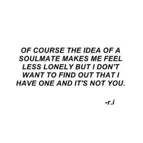 Idea, One, and You: OF COURSE THE IDEA OF A  SOULMATE MAKES ME FEEL  LESS LONELY BUT I DON'T  WANT TO FIND OUT THATI  HAVE ONE AND IT'S NOT YOU.  -r.i