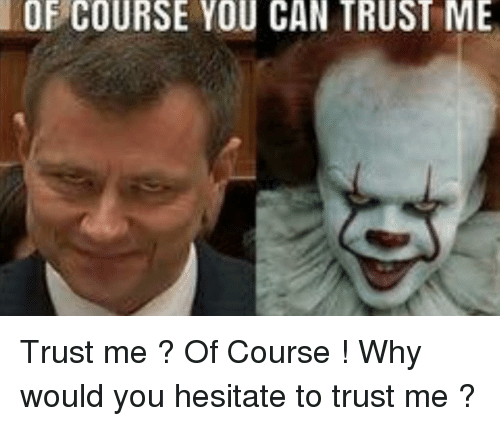 Of Course You Can Trust Me Can Meme On Ballmemescom