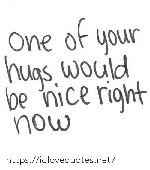 E: of  e  One  your  hugs. would  be nice right  now https://iglovequotes.net/