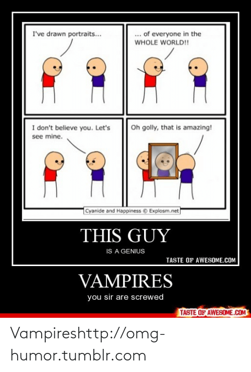 Golly: ... of everyone in the  WHOLE WORLD!!  I've drawn portraits...  Oh golly, that is amazing!  I don't believe you. Let's  see mine.  Cyanide and Happiness © Explosm.net  THIS GUY  IS A GENIUS  TASTE OF AWESOME.COM  VAMPIRES  you sir are screwed  TASTE OF AWESOME.COM Vampireshttp://omg-humor.tumblr.com