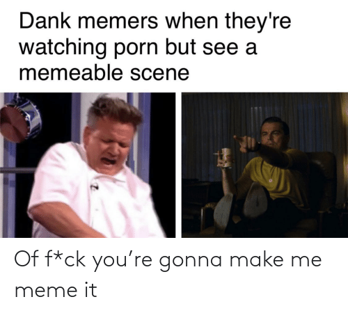 Meme, Make, and You: Of f*ck you're gonna make me meme it