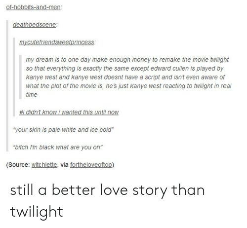 """Bitch, Kanye, and Love: of-hobbits-and-men  deathbedscene  my dream is to one day make enough money to remake the movie twilight  so that everything is exactly the same except edward cullen is played by  kanye west and kanye west doesnt have a script and isnt even aware of  what the plot of the movie is, he's just kanye west reacting to twilight in real  time  #i didnt know i wanted this until now  """"your skin is pale white and ice cold""""  """"bitch Im black what are you on""""  (Source: witchlette, via fortheloveoftop) still a better love story than twilight"""
