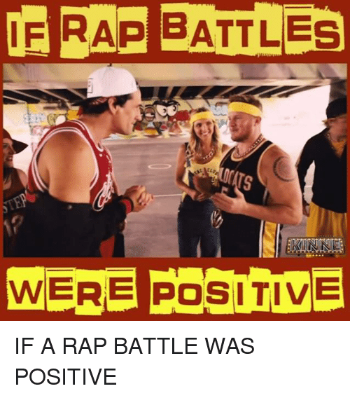 Rap Battles: OF RAP BATTLES  KININE  WERE POSITIVE IF A RAP BATTLE WAS POSITIVE
