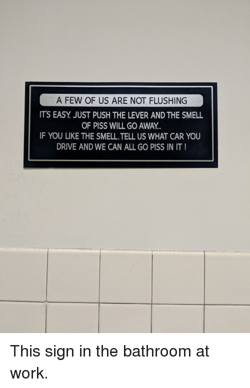 lever: OF US AFR  A FEW OF US ARE NOT FLUSHING  ITS EASY. JUST PUSH THE LEVER AND THE SMELL  OF PISS WILL GO AWAY  IF YOU LIKE THE SMELL,TELL US WHAT CAR YOU  DRIVE AND WE CAN ALL GO PISS IN IT This sign in the bathroom at work.