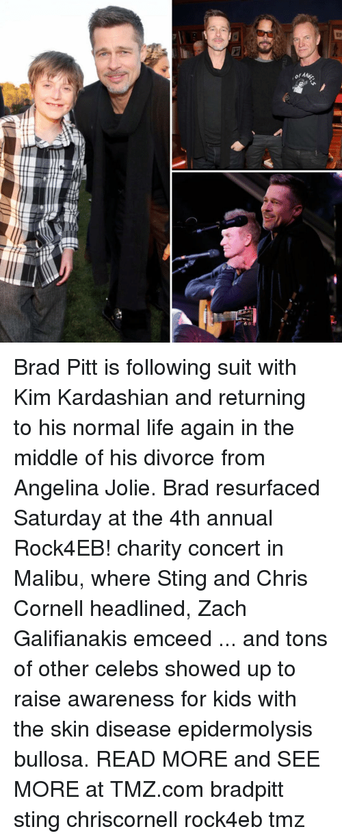 malibu: ofAe  어머. Brad Pitt is following suit with Kim Kardashian and returning to his normal life again in the middle of his divorce from Angelina Jolie. Brad resurfaced Saturday at the 4th annual Rock4EB! charity concert in Malibu, where Sting and Chris Cornell headlined, Zach Galifianakis emceed ... and tons of other celebs showed up to raise awareness for kids with the skin disease epidermolysis bullosa. READ MORE and SEE MORE at TMZ.com bradpitt sting chriscornell rock4eb tmz