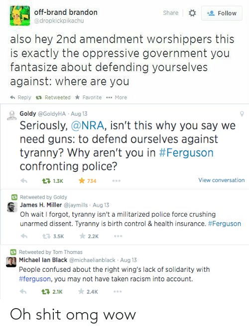 Unarmed: off-brand brandon  @dropkickpikachu  Share O  Follow  also hey 2nd amendment worshippers this  is exactly the oppressive government you  fantasize about defending yourselves  against: where are you  6 Reply 13 Retweeted * Favorite ** More   Goldy @GoldyHA · Aug 13  Seriously, @NRA, isn't this why you say we  need guns: to defend ourselves against  tyranny? Why aren't you in #Ferguson  confronting police?  * 734  View conversation  13 1.3K   Retweeted by Goldy  James H. Miller @jaymills · Aug 13  Oh wait I forgot, tyranny isn't a militarized police force crushing  unarmed dissent. Tyranny is birth control & health insurance. #Ferguson  * 2.2K  13 3.5K   E Retweeted by Tom Thomas  Michael lan Black @michaelianblack · Aug 13  People confused about the right wing's lack of solidarity with  #ferguson, you may not have taken racism into account.  * 2.4K  13 2.1K Oh shit omg wow