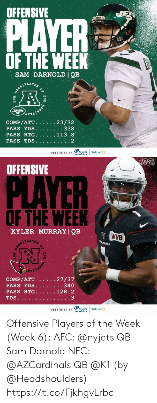 Cardinals: OFFENSIVE  JET  PLAYER  OF THE WEEK  SAM DARNOLD | QB  WEEK PLAYER  NEW YOR  JETS  EEK PLA  COMP/ATT.  PASS YDS.  PASS RTG.  23/32  . . 338  113.8  PASS TDS  2  head&  shoulders  Walmart  PRESENTED BY  OF  THE  THE   NFL  OFFENSIVE  CANDINALS  PLAYER  OF THE WEEK  KYLER MURRAY | QB  WVB  CARDINALS  27/37  . . 340  COMP/ATT  PASS YDS.  PASS RTG.  128.2  3  TDS..  head&  shoulders  Walmart  PRESENTED BY  THE  OF  THE Offensive Players of the Week (Week 6):  AFC: @nyjets QB Sam Darnold NFC: @AZCardinals QB @K1   (by @Headshoulders) https://t.co/FjkhgvLrbc